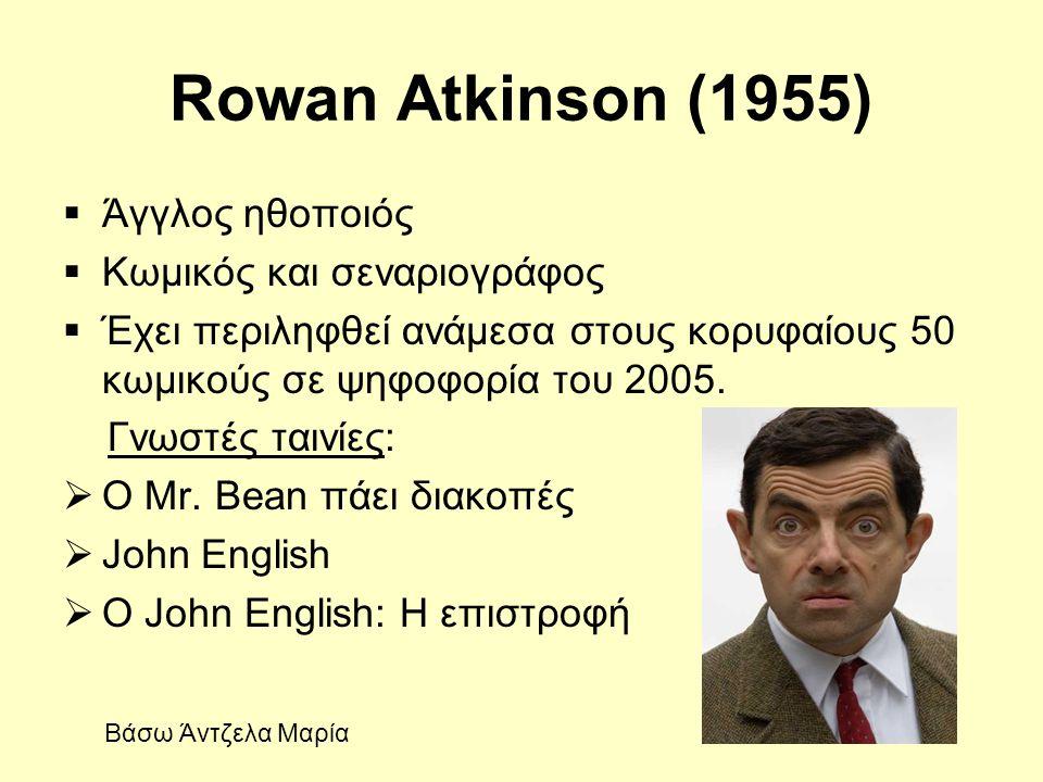 Rowan Atkinson (1955)  Άγγλος ηθοποιός  Κωμικός και σεναριογράφος  Έχει περιληφθεί ανάμεσα στους κορυφαίους 50 κωμικούς σε ψηφοφορία του 2005. Γνωσ
