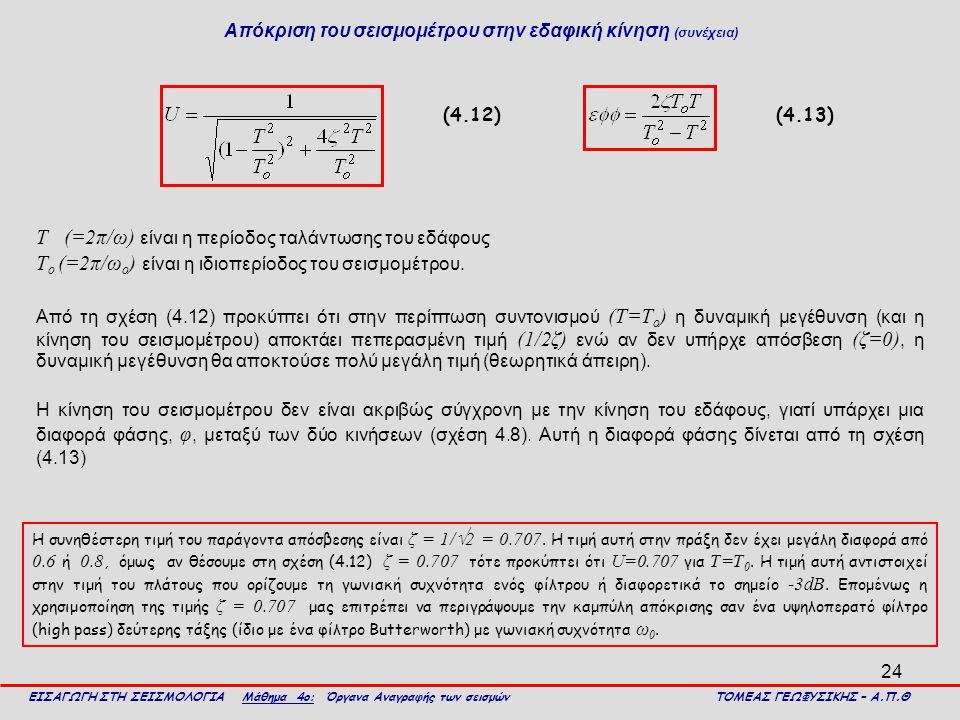 24 Απόκριση του σεισμομέτρου στην εδαφική κίνηση (συνέχεια) Τ (=2π/ω) είναι η περίοδος ταλάντωσης του εδάφους Τ ο (=2π/ω ο ) είναι η ιδιοπερίοδος του