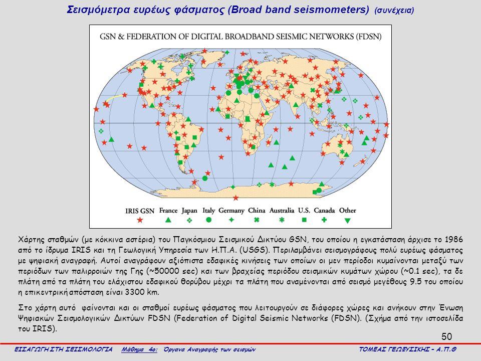 50 Σεισμόμετρα ευρέως φάσματος (Broad band seismometers) (συνέχεια) ΕΙΣΑΓΩΓΗ ΣΤΗ ΣΕΙΣΜΟΛΟΓΙΑ Μάθημα 4ο: Όργανα Αναγραφής των σεισμών ΤΟΜΕΑΣ ΓΕΩΦΥΣΙΚΗΣ