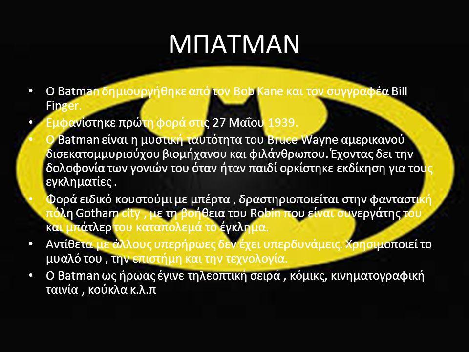 ΜΠΑΤΜΑΝ O Batman δημιουργήθηκε από τον Bob Kane και τον συγγραφέα Bill Finger. Εμφανίστηκε πρώτη φορά στις 27 Μαΐου 1939. Ο Batman είναι η μυστική ταυ
