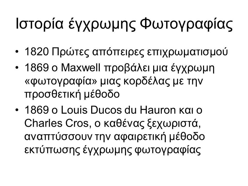 Ιστορία έγχρωμης Φωτογραφίας 1820 Πρώτες απόπειρες επιχρωματισμού 1869 ο Maxwell προβάλει μια έγχρωμη «φωτογραφία» μιας κορδέλας με την προσθετική μέθοδο 1869 ο Louis Ducos du Hauron και ο Charles Cros, ο καθένας ξεχωριστά, αναπτύσσουν την αφαιρετική μέθοδο εκτύπωσης έγχρωμης φωτογραφίας