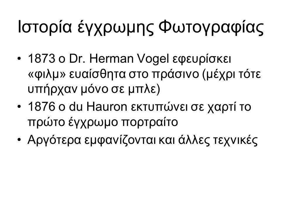Ιστορία έγχρωμης Φωτογραφίας 1873 ο Dr. Herman Vogel εφευρίσκει «φιλμ» ευαίσθητα στο πράσινο (μέχρι τότε υπήρχαν μόνο σε μπλε) 1876 ο du Hauron εκτυπώ