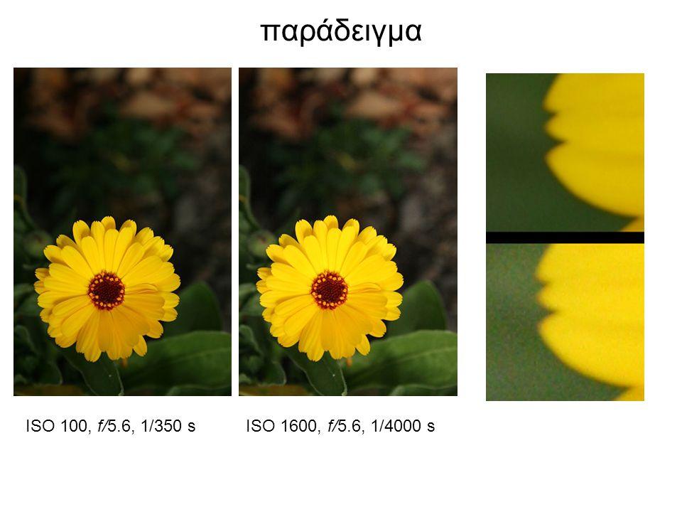 παράδειγμα ISO 100, f/5.6, 1/350 sISO 1600, f/5.6, 1/4000 s
