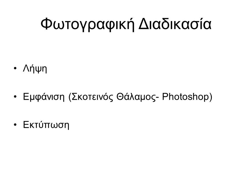 Φωτογραφική Διαδικασία Λήψη Εμφάνιση (Σκοτεινός Θάλαμος- Photoshop) Εκτύπωση