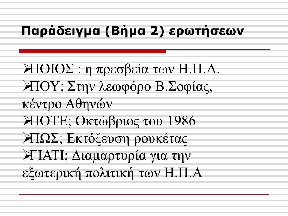 Παράδειγμα (Βήμα 2) ερωτήσεων  ΠΟΙΟΣ : η πρεσβεία των Η.Π.Α.  ΠΟΥ; Στην λεωφόρο Β.Σοφίας, κέντρο Αθηνών  ΠΟΤΕ; Οκτώβριος του 1986  ΠΩΣ; Εκτόξευση