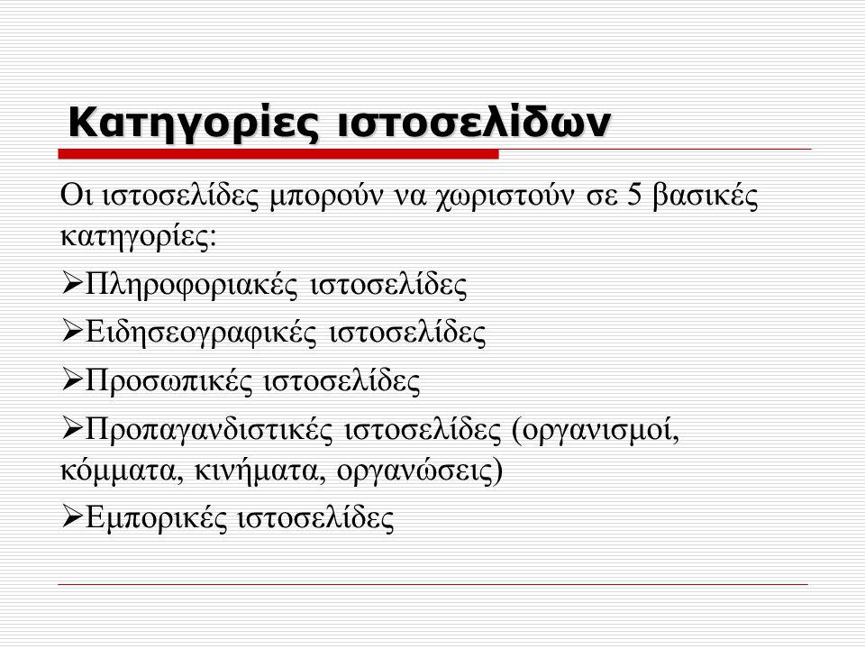 Κατηγορίες ιστοσελίδων Οι ιστοσελίδες μπορούν να χωριστούν σε 5 βασικές κατηγορίες:  Πληροφοριακές ιστοσελίδες  Ειδησεογραφικές ιστοσελίδες  Προσωπικές ιστοσελίδες  Προπαγανδιστικές ιστοσελίδες (οργανισμοί, κόμματα, κινήματα, οργανώσεις)  Εμπορικές ιστοσελίδες