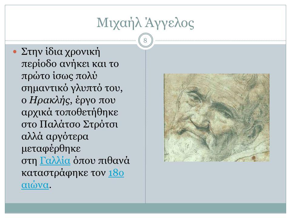 Μιχαήλ Άγγελος Στην ίδια χρονική περίοδο ανήκει και το πρώτο ίσως πολύ σημαντικό γλυπτό του, ο Ηρακλής, έργο που αρχικά τοποθετήθηκε στο Παλάτσο Στρότ