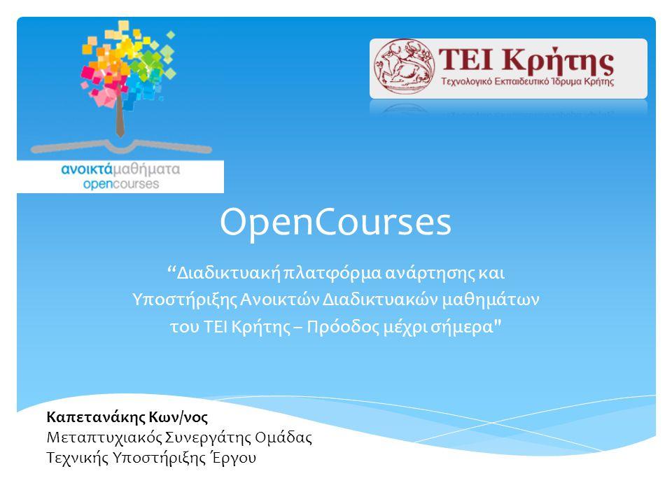 OpenCourses Διαδικτυακή πλατφόρμα ανάρτησης και Υποστήριξης Ανοικτών Διαδικτυακών μαθημάτων του ΤΕΙ Κρήτης – Πρόοδος μέχρι σήμερα Καπετανάκης Κων/νος Μεταπτυχιακός Συνεργάτης Ομάδας Τεχνικής Υποστήριξης Έργου