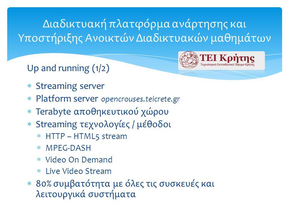  Streaming server  Platform server opencrouses.teicrete.gr  Terabyte αποθηκευτικού χώρου  Streaming τεχνολογίες / μέθοδοι  HTTP – HTML5 stream  MPEG-DASH  Video On Demand  Live Video Stream  80% συμβατότητα με όλες τις συσκευές και λειτουργικά συστήματα Διαδικτυακή πλατφόρμα ανάρτησης και Υποστήριξης Ανοικτών Διαδικτυακών μαθημάτων Up and running (1/2)