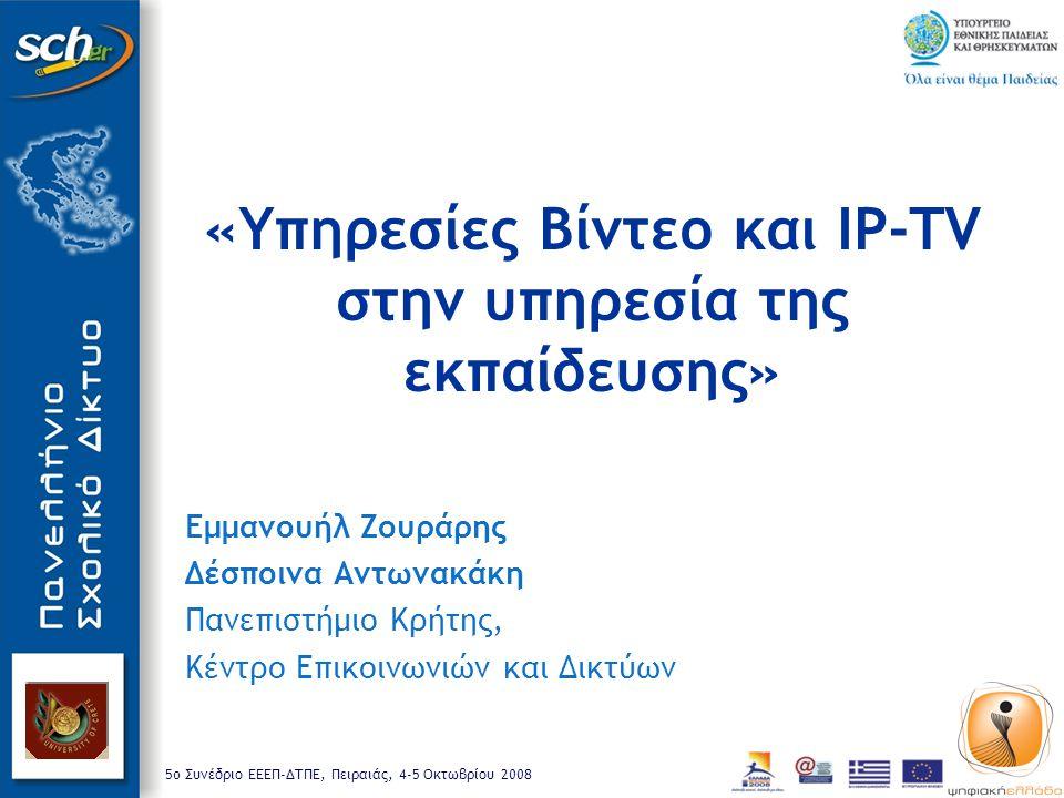 5o Συνέδριο ΕΕΕΠ-ΔΤΠΕ, Πειραιάς, 4-5 Οκτωβρίου 2008 «Υπηρεσίες Βίντεο και IP-TV στην υπηρεσία της εκπαίδευσης» Εμμανουήλ Ζουράρης Δέσποινα Αντωνακάκη Πανεπιστήμιο Κρήτης, Κέντρο Επικοινωνιών και Δικτύων