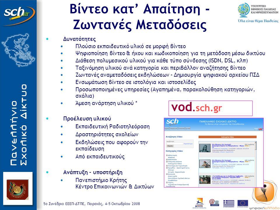 5o Συνέδριο ΕΕΕΠ-ΔΤΠΕ, Πειραιάς, 4-5 Οκτωβρίου 2008 Δυνατότητες Πλούσιο εκπαιδευτικό υλικό σε μορφή βίντεο Ψηφιοποίηση βίντεο & ήχου και κωδικοποίηση για τη μετάδοση μέσω δικτύου Διάθεση πολυμεσικού υλικού για κάθε τύπο σύνδεσης (ISDN, DSL, κλπ) Ταξινόμηση υλικού ανά κατηγορία και περιβάλλον αναζήτησης βίντεο Ζωντανές αναμεταδόσεις εκδηλώσεων – Δημιουργία ψηφιακού αρχείου ΠΣΔ Ενσωμάτωση βίντεο σε ιστολόγια και ιστοσελίδες Προσωποποιημένες υπηρεσίες (Αγαπημένα, παρακολούθηση κατηγοριών, σχόλια) Άμεση ανάρτηση υλικού * Προέλευση υλικού Εκπαιδευτική Ραδιοτηλεόραση Δραστηριότητες σχολείων Εκδηλώσεις που αφορούν την εκπαίδευση Από εκπαιδευτικούς Ανάπτυξη – υποστήριξη Πανεπιστήμιο Κρήτης Κέντρο Επικοινωνιών & Δικτύων vod.sch.gr Βίντεο κατ' Απαίτηση - Ζωντανές Μεταδόσεις