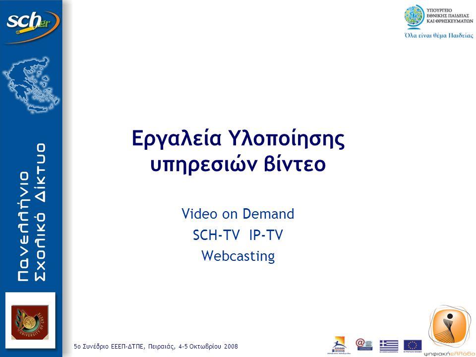 5o Συνέδριο ΕΕΕΠ-ΔΤΠΕ, Πειραιάς, 4-5 Οκτωβρίου 2008 Εργαλεία Υλοποίησης υπηρεσιών βίντεο Video on Demand SCH-TV IP-TV Webcasting