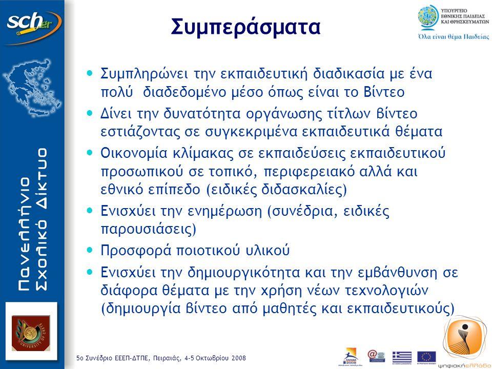 5o Συνέδριο ΕΕΕΠ-ΔΤΠΕ, Πειραιάς, 4-5 Οκτωβρίου 2008 Συμπεράσματα Συμπληρώνει την εκπαιδευτική διαδικασία με ένα πολύ διαδεδομένο μέσο όπως είναι το Βίντεο Δίνει την δυνατότητα οργάνωσης τίτλων βίντεο εστιάζοντας σε συγκεκριμένα εκπαιδευτικά θέματα Οικονομία κλίμακας σε εκπαιδεύσεις εκπαιδευτικού προσωπικού σε τοπικό, περιφερειακό αλλά και εθνικό επίπεδο (ειδικές διδασκαλίες) Ενισχύει την ενημέρωση (συνέδρια, ειδικές παρουσιάσεις) Προσφορά ποιοτικού υλικού Ενισχύει την δημιουργικότητα και την εμβάνθυνση σε διάφορα θέματα με την χρήση νέων τεχνολογιών (δημιουργία βίντεο από μαθητές και εκπαιδευτικούς)