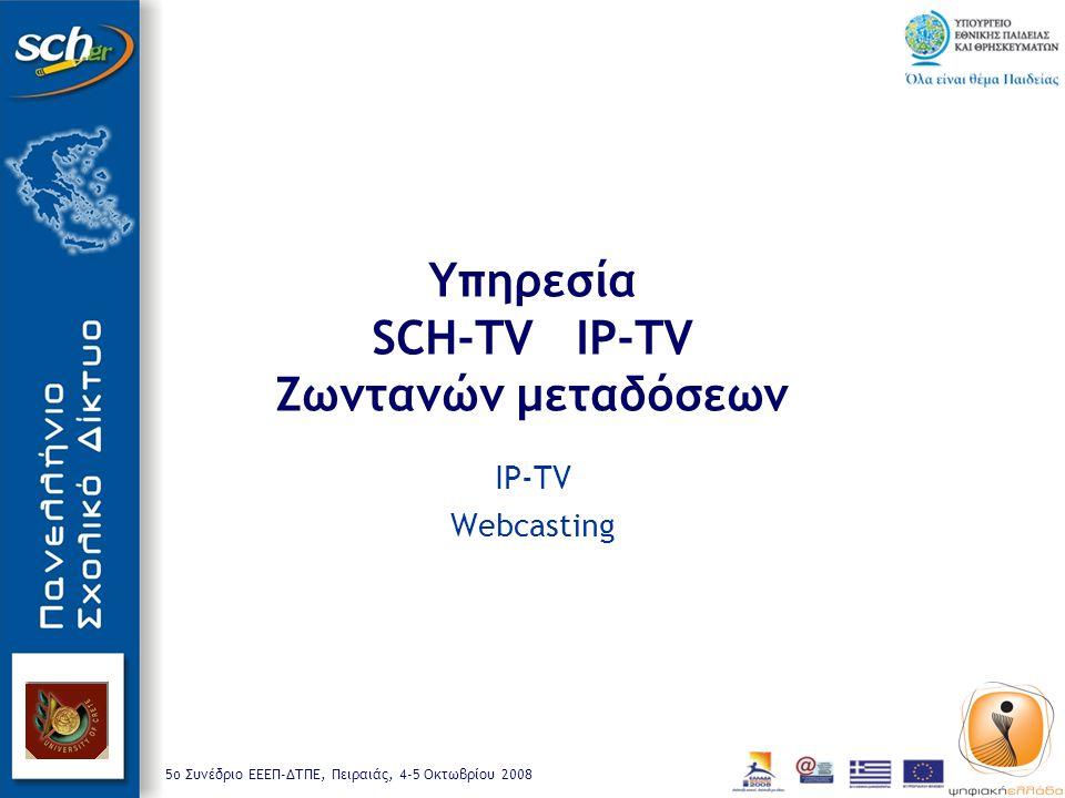 5o Συνέδριο ΕΕΕΠ-ΔΤΠΕ, Πειραιάς, 4-5 Οκτωβρίου 2008 Υπηρεσία SCH-TV IP-TV Ζωντανών μεταδόσεων IP-TV Webcasting