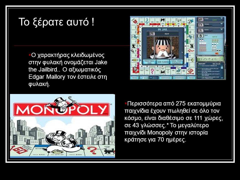  Περισσότερα από 275 εκατομμύρια παιχνίδια έχουν πωληθεί σε όλο τον κόσμο, είναι διαθέσιμο σε 111 χώρες, σε 43 γλώσσες.* Το μεγαλύτερο παιχνίδι Monopoly στην ιστορία κράτησε για 70 ημέρες.
