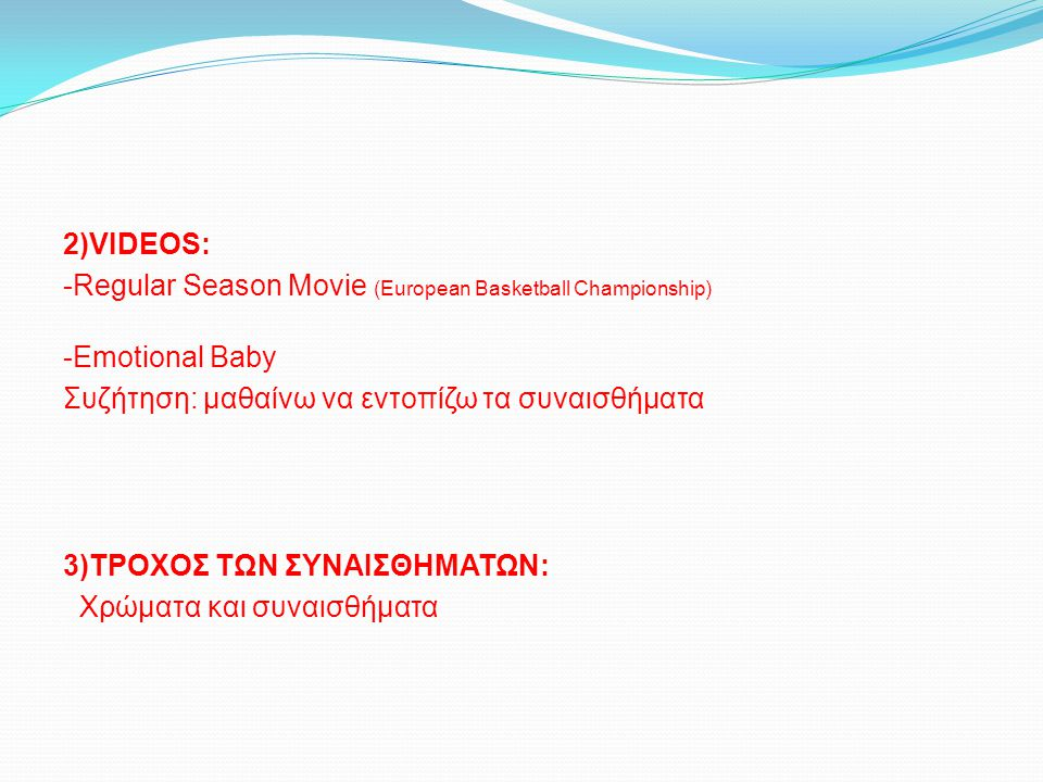 2)VIDEOS: -Regular Season Movie (European Basketball Championship) -Emotional Baby Συζήτηση: μαθαίνω να εντοπίζω τα συναισθήματα 3)ΤΡΟΧΟΣ ΤΩΝ ΣΥΝΑΙΣΘΗ