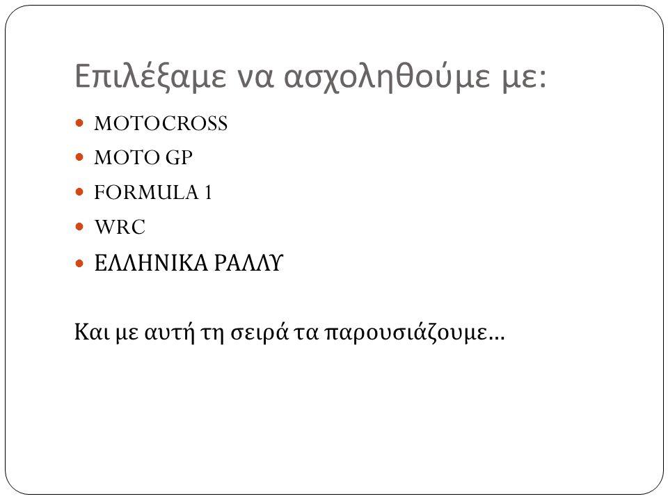 Επιλέξαμε να ασχοληθούμε με : MOTOCROSS MOTO GP FORMULA 1 WRC ΕΛΛΗΝΙΚΑ ΡΑΛΛΥ Και με αυτή τη σειρά τα παρουσιάζουμε …