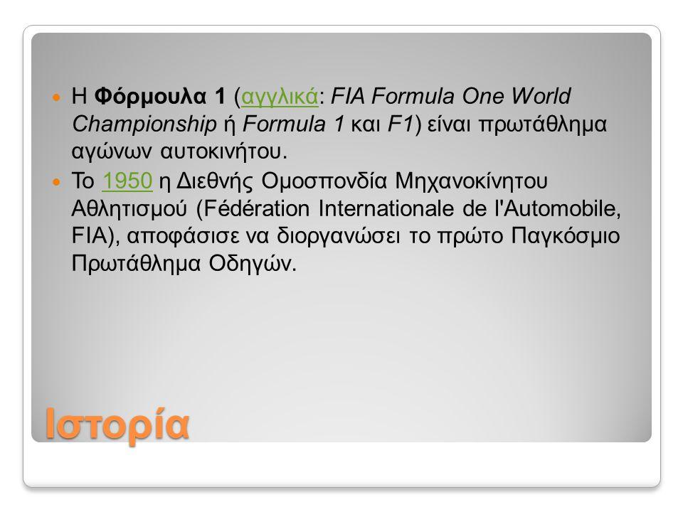 Ιστορία Η Φόρμουλα 1 (αγγλικά: FIA Formula One World Championship ή Formula 1 και F1) είναι πρωτάθλημα αγώνων αυτοκινήτου.αγγλικά Το 1950 η Διεθνής Ομ