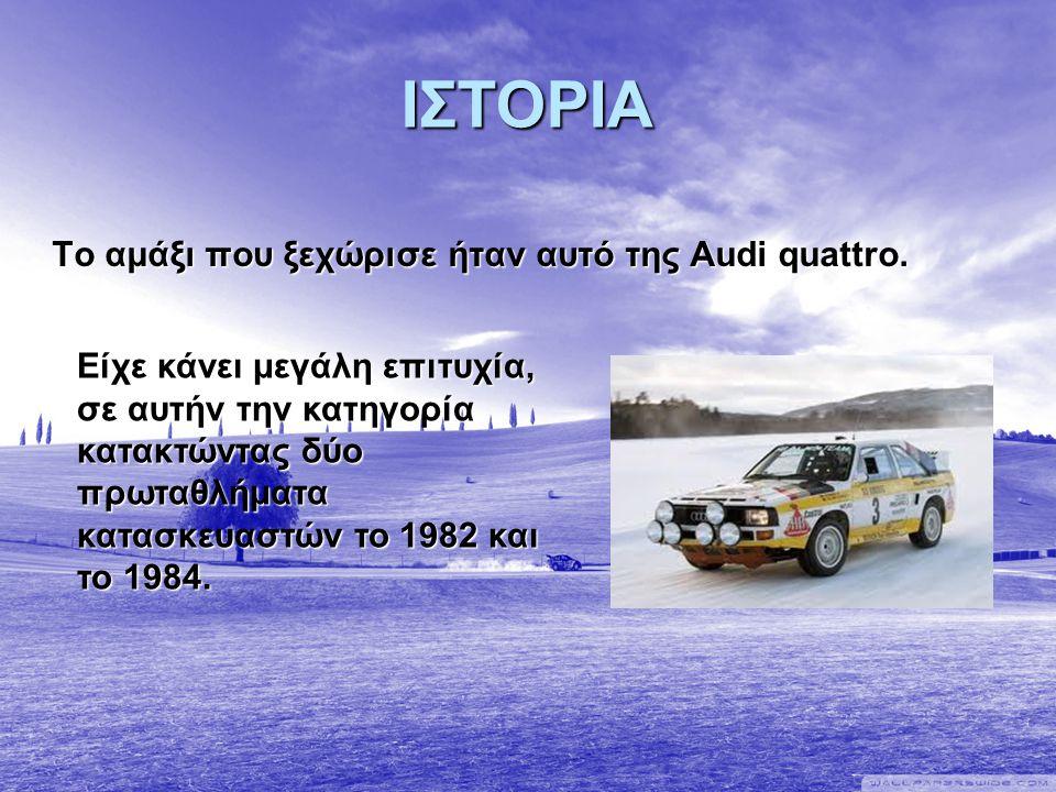 ΙΣΤΟΡΙΑ Το αμάξι που ξεχώρισε ήταν αυτό της Audi quattro. Είχε κάνει μεγάλη επιτυχία, σε αυτήν την κατηγορία κατακτώντας δύο πρωταθλήματα κατασκευαστώ