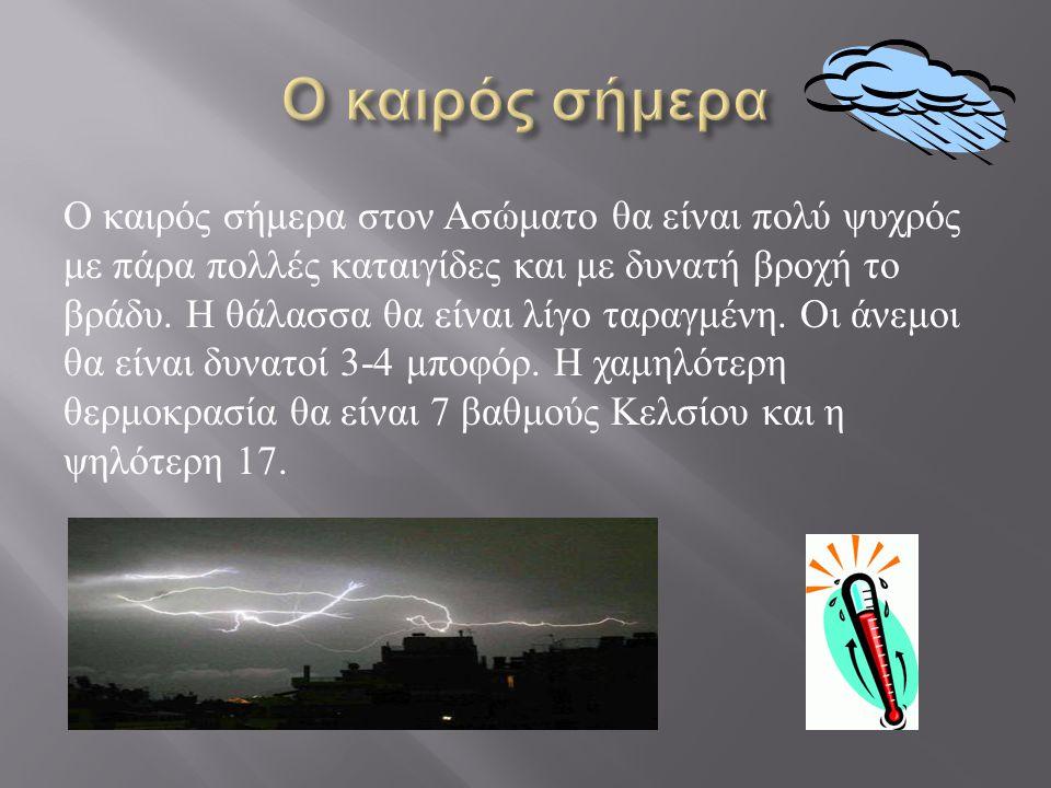 Ο καιρός σήμερα στον Ασώματο θα είναι πολύ ψυχρός με πάρα πολλές καταιγίδες και με δυνατή βροχή το βράδυ. Η θάλασσα θα είναι λίγο ταραγμένη. Οι άνεμοι