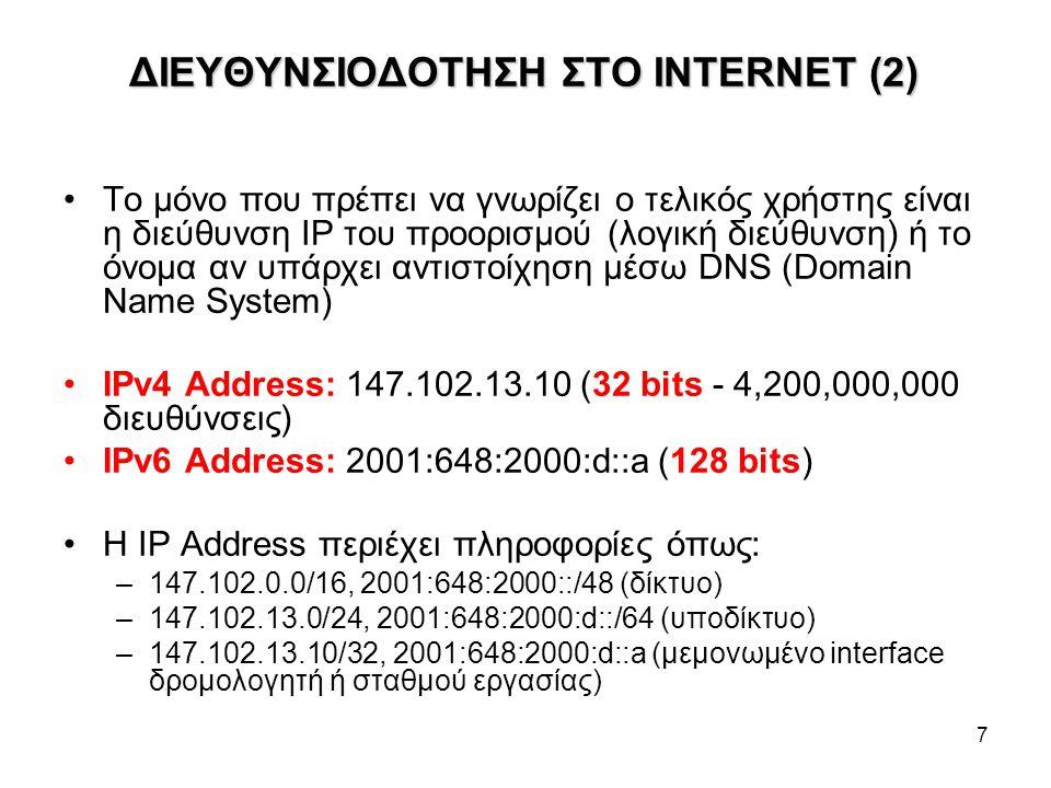 7 ΔΙΕΥΘΥΝΣΙΟΔΟΤΗΣΗ ΣΤΟ INTERNET (2) Το μόνο που πρέπει να γνωρίζει ο τελικός χρήστης είναι η διεύθυνση IP του προορισμού (λογική διεύθυνση) ή το όνομα αν υπάρχει αντιστοίχηση μέσω DNS (Domain Name System) IPv4 Address: 147.102.13.10 (32 bits - 4,200,000,000 διευθύνσεις) IPv6 Address: 2001:648:2000:d::a (128 bits) Η IP Address περιέχει πληροφορίες όπως: –147.102.0.0/16, 2001:648:2000::/48 (δίκτυο) –147.102.13.0/24, 2001:648:2000:d::/64 (υποδίκτυο) –147.102.13.10/32, 2001:648:2000:d::a (μεμονωμένο interface δρομολογητή ή σταθμού εργασίας)