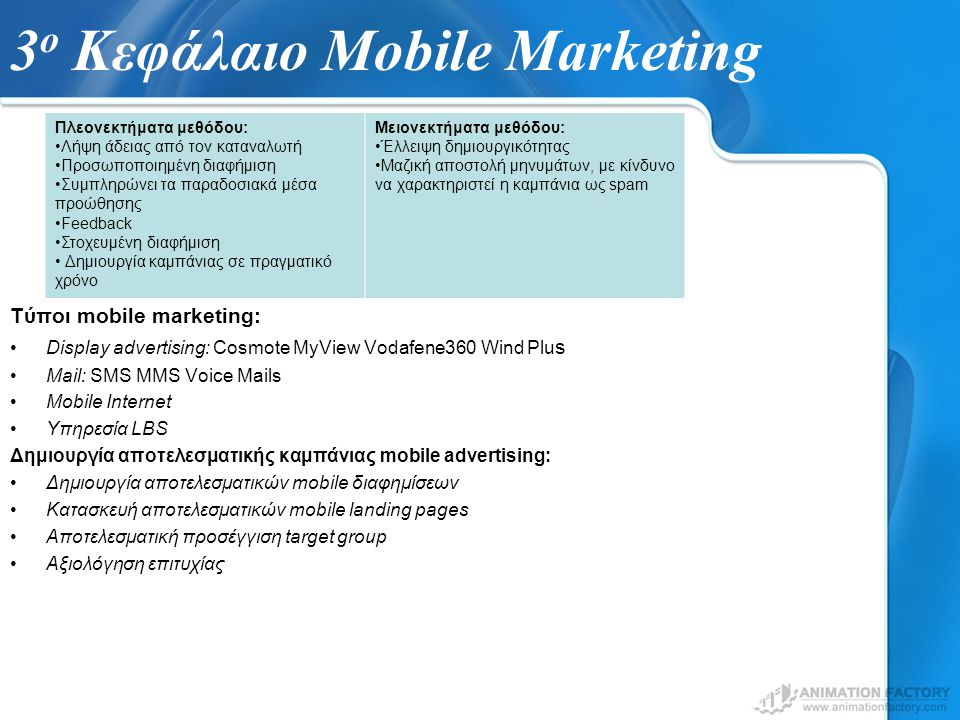 3 ο Κεφάλαιο Mobile Marketing Τύποι mobile marketing: Display advertising: Cosmote MyView Vodafene360 Wind Plu s Mail: SMS MMS Voice Mails Mobile Internet Υπηρεσία LBS Δημιουργία αποτελεσματικής καμπάνιας mobile advertising: Δημιουργία αποτελεσματικών mobile διαφημίσεων Κατασκευή αποτελεσματικών mobile landing pages Αποτελεσματική προσέγγιση target group Αξιολόγηση επιτυχίας Πλεονεκτήματα μεθόδου: Λήψη άδειας από τον καταναλωτή Προσωποποιημένη διαφήμιση Συμπληρώνει τα παραδοσιακά μέσα προώθησης Feedback Στοχευμένη διαφήμιση Δημιουργία καμπάνιας σε πραγματικό χρόνο Μειονεκτήματα μεθόδου: Έλλειψη δημιουργικότητας Μαζική αποστολή μηνυμάτων, με κίνδυνο να χαρακτηριστεί η καμπάνια ως spam