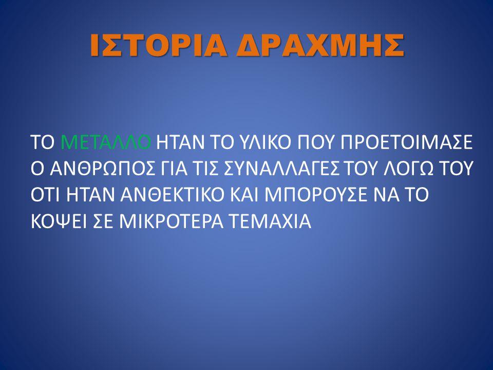 ΙΣΤΟΡΙΑ ΔΡΑΧΜΗΣ ΤΟ ΜΕΤΑΛΛΟ ΗΤΑΝ ΤΟ ΥΛΙΚΟ ΠΟΥ ΠΡΟΕΤΟΙΜΑΣΕ Ο ΑΝΘΡΩΠΟΣ ΓΙΑ ΤΙΣ ΣΥΝΑΛΛΑΓΕΣ ΤΟΥ ΛΟΓΩ ΤΟΥ ΟΤΙ ΗΤΑΝ ΑΝΘΕΚΤΙΚΟ ΚΑΙ ΜΠΟΡΟΥΣΕ ΝΑ ΤΟ ΚΟΨΕΙ ΣΕ ΜΙΚ