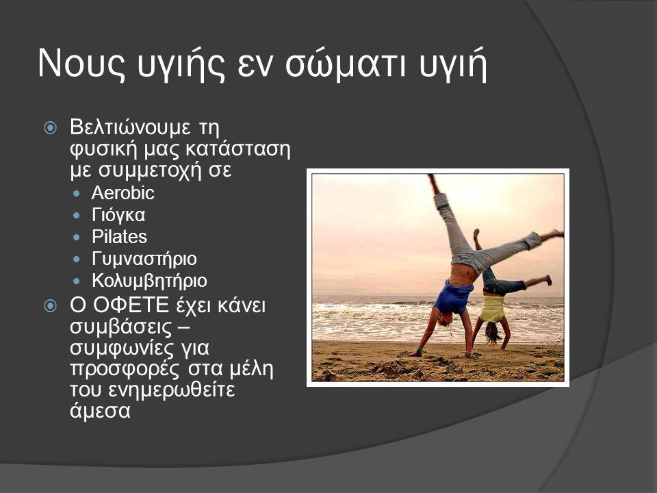 Νους υγιής εν σώματι υγιή  Βελτιώνουμε τη φυσική μας κατάσταση με συμμετοχή σε Aerobic Γιόγκα Pilates Γυμναστήριο Κολυμβητήριο  Ο ΟΦΕΤΕ έχει κάνει συμβάσεις – συμφωνίες για προσφορές στα μέλη του ενημερωθείτε άμεσα