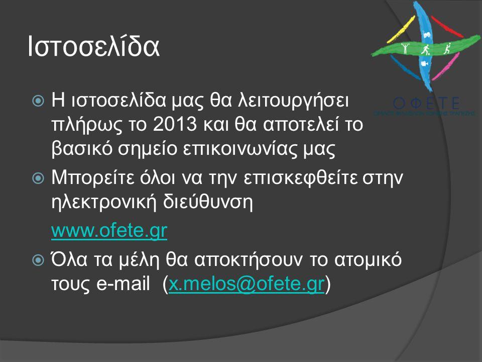 Ιστοσελίδα  Η ιστοσελίδα μας θα λειτουργήσει πλήρως το 2013 και θα αποτελεί το βασικό σημείο επικοινωνίας μας  Μπορείτε όλοι να την επισκεφθείτε στην ηλεκτρονική διεύθυνση www.ofete.gr  Όλα τα μέλη θα αποκτήσουν το ατομικό τους e-mail (x.melos@ofete.gr)x.melos@ofete.gr
