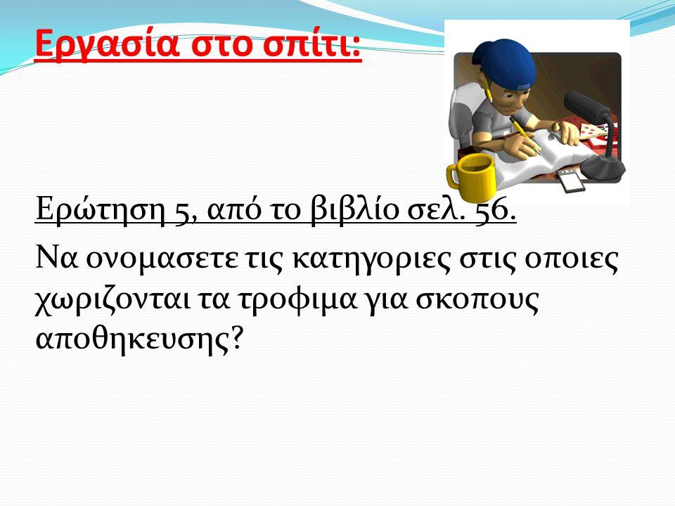 Εργασία στο σπίτι: Ερώτηση 5, από το βιβλίο σελ. 56. Να ονομασετε τις κατηγοριες στις οποιες χωριζονται τα τροφιμα για σκοπους αποθηκευσης?