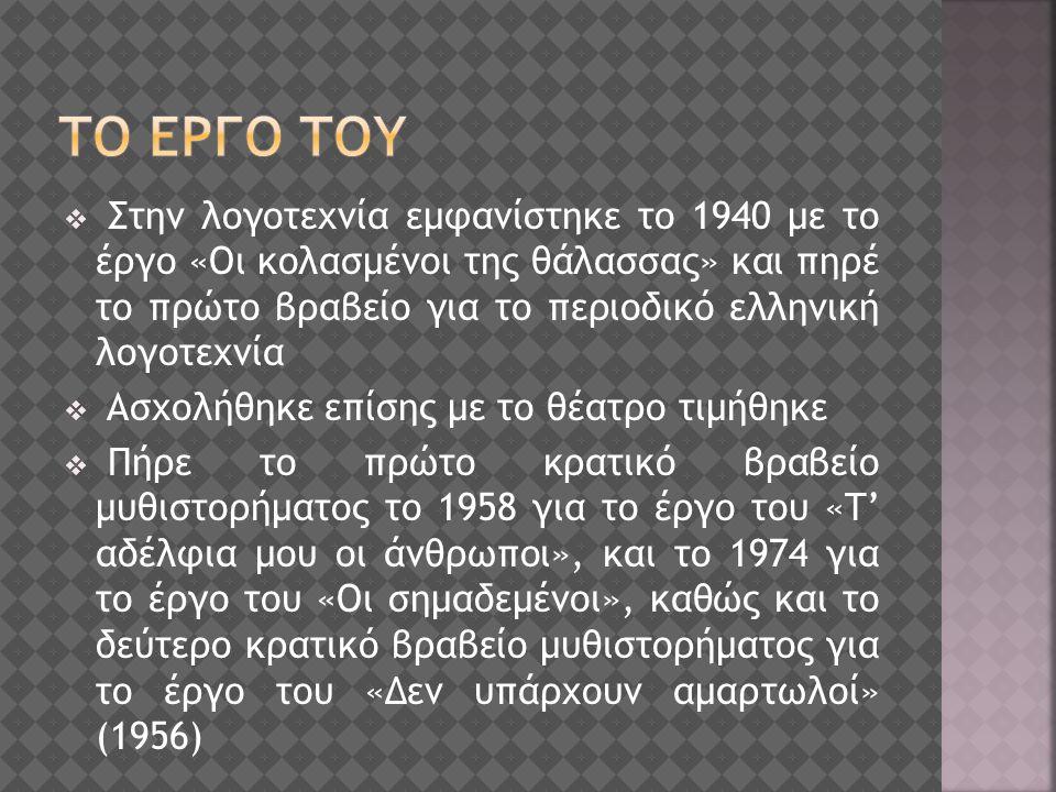  Στην λογοτεχνία εμφανίστηκε το 1940 με το έργο «Οι κολασμένοι της θάλασσας» και πηρέ το πρώτο βραβείο για το περιοδικό ελληνική λογοτεχνία  Ασχολήθηκε επίσης με το θέατρο τιμήθηκε  Πήρε το πρώτο κρατικό βραβείο μυθιστορήματος το 1958 για το έργο του «Τ' αδέλφια μου οι άνθρωποι», και το 1974 για το έργο του «Οι σημαδεμένοι», καθώς και το δεύτερο κρατικό βραβείο μυθιστορήματος για το έργο του «Δεν υπάρχουν αμαρτωλοί» (1956)