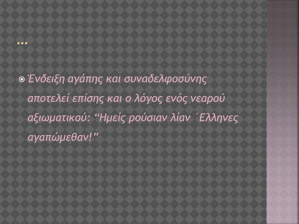  Ένδειξη αγάπης και συναδελφοσύνης αποτελεί επίσης και ο λόγος ενός νεαρού αξιωματικού: Ημείς ρούσιαν λίαν `Ελληνες αγαπώμεθαν!