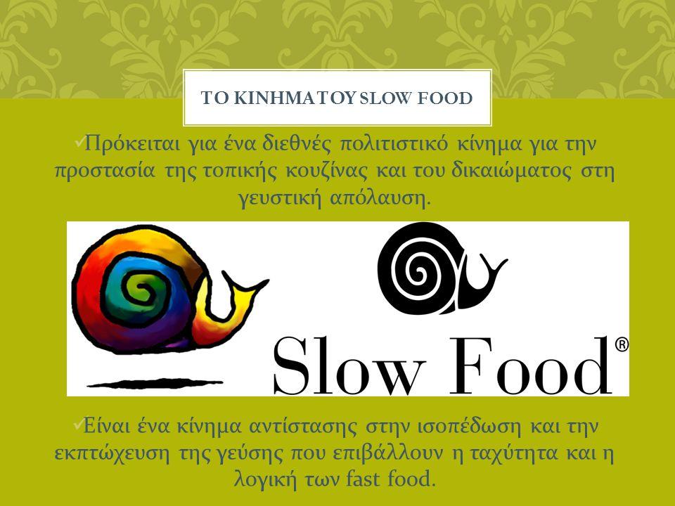 ΤΟ ΚΙΝΗΜΑ ΤΟΥ SLOW FOOD Πρόκειται για ένα διεθνές πολιτιστικό κίνημα για την προστασία της τοπικής κουζίνας και του δικαιώματος στη γευστική απόλαυση.