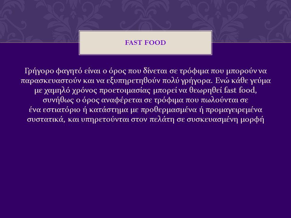 FAST FOOD Γρήγορο φαγητό είναι ο όρος που δίνεται σε τρόφιμα που μπορούν να παρασκευαστούν και να εξυπηρετηθούν πολύ γρήγορα. Ενώ κάθε γεύμα με χαμηλό