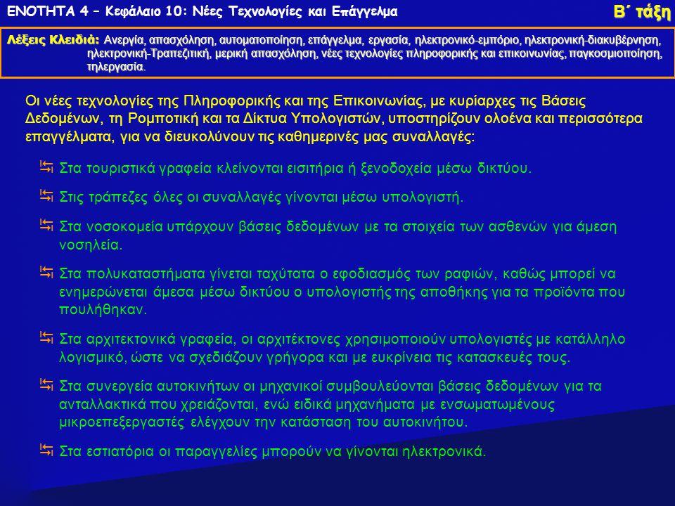 ΕΝΟΤΗΤΑ 4 – Κεφάλαιο 10: Νέες Τεχνολογίες και Επάγγελμα Λέξεις Κλειδιά: Ανεργία, απασχόληση, αυτοματοποίηση, επάγγελμα, εργασία, ηλεκτρονικό-εμπόριο, ηλεκτρονική-διακυβέρνηση, ηλεκτρονική-Τραπεζιτική, μερική απασχόληση, νέες τεχνολογίες πληροφορικής και επικοινωνίας, παγκοσμιοποίηση, τηλεργασία.