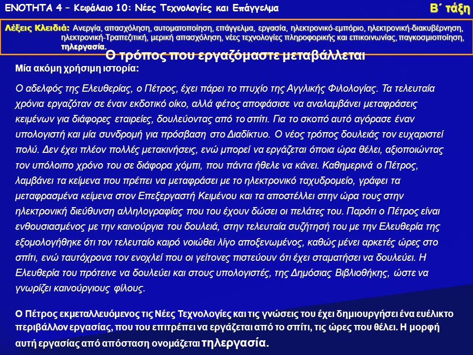 ΕΝΟΤΗΤΑ 4 – Κεφάλαιο 10: Νέες Τεχνολογίες και Επάγγελμα Λέξεις Κλειδιά: Ανεργία, απασχόληση, αυτοματοποίηση, επάγγελμα, εργασία, ηλεκτρονικό-εμπόριο, ηλεκτρονική- διακυβέρνηση, ηλεκτρονική-Τραπεζιτική, μερική απασχόληση, νέες τεχνολογίες πληροφορικής και επικοινωνίας, παγκοσμιοποίηση, τηλεργασία.