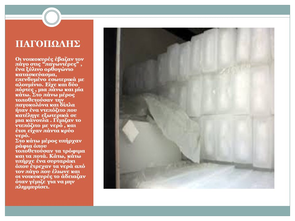 """ΠΑΓΟΠΩΛΗΣ Οι νοικοκυρές έβαζαν τον πάγο στις """"παγωνιέρες"""", ένα ξύλινο ορθογώνιο κατασκεύασμα, επενδυμένο εσωτερικά με αλουμίνιο. Είχε και δύο πόρτες,"""