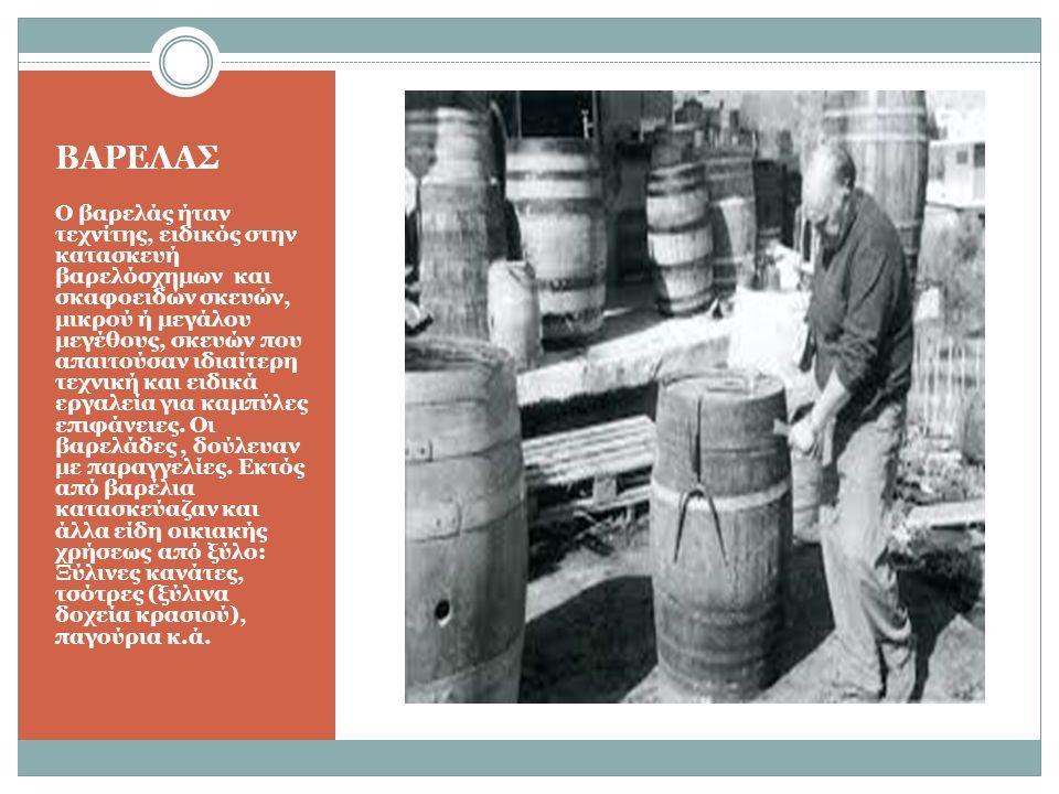ΒΑΡΕΛΑΣ Ο βαρελάς ήταν τεχνίτης, ειδικός στην κατασκευή βαρελόσχημων και σκαφοειδών σκευών, μικρού ή μεγάλου μεγέθους, σκευών που απαιτούσαν ιδιαίτερη τεχνική και ειδικά εργαλεία για καμπύλες επιφάνειες.