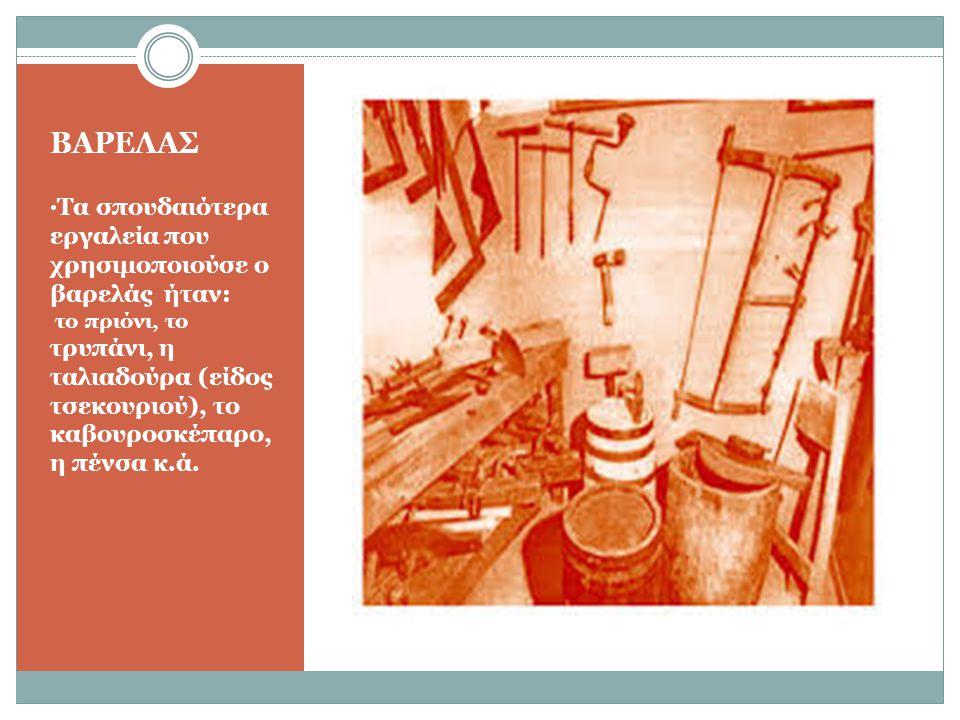 ΒΑΡΕΛΑΣ Τα σπουδαιότερα εργαλεία που χρησιμοποιούσε ο βαρελάς ήταν: το πριόνι, το τρυπάνι, η ταλιαδούρα (είδος τσεκουριού), το καβουροσκέπαρο, η πένσα κ.ά.