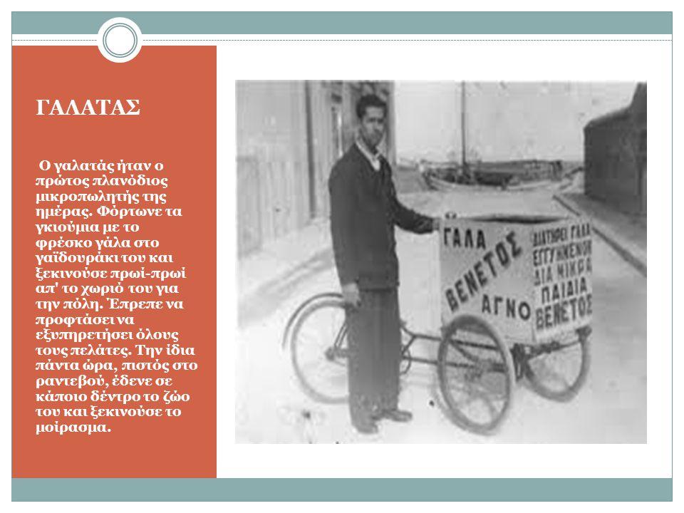 ΓΑΛΑΤΑΣ Ο γαλατάς ήταν ο πρώτος πλανόδιος μικροπωλητής της ημέρας. Φόρτωνε τα γκιούμια με το φρέσκο γάλα στο γαϊδουράκι του και ξεκινούσε πρωί-πρωί απ