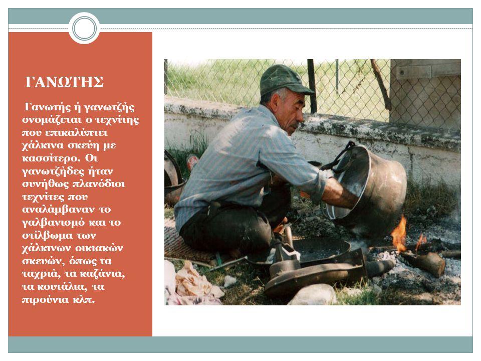 ΓΑΝΩΤΗΣ Γανωτής ή γανωτζής ονομάζεται ο τεχνίτης που επικαλύπτει χάλκινα σκεύη με κασσίτερο. Οι γανωτζήδες ήταν συνήθως πλανόδιοι τεχνίτες που αναλάμβ