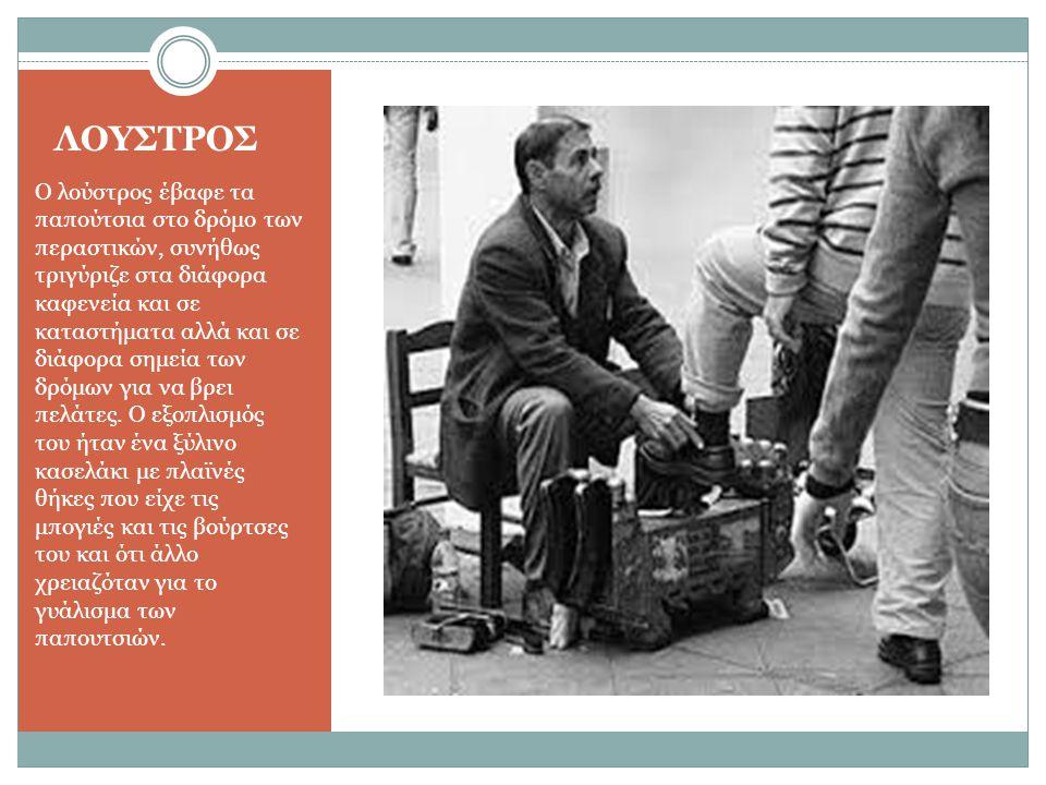 ΛΟΥΣΤΡΟΣ Ο λούστρος έβαφε τα παπούτσια στο δρόμο των περαστικών, συνήθως τριγύριζε στα διάφορα καφενεία και σε καταστήματα αλλά και σε διάφορα σημεία των δρόμων για να βρει πελάτες.