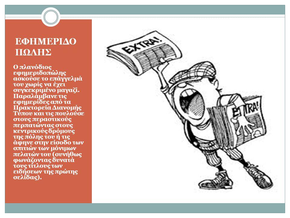 ΕΦΗΜΕΡΙΔΟ ΠΩΛΗΣ Ο πλανόδιος εφημεριδοπώλης ασκούσε το επάγγελμά του χωρίς να έχει συγκεκριμένο μαγαζί. Παραλάμβανε τις εφημερίδες από τα Πρακτορεία Δι