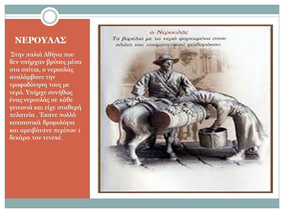 ΝΕΡΟΥΛΑΣ Στην παλιά Αθήνα που δεν υπήρχαν βρύσες μέσα στα σπίτια, ο νερουλάς αναλάμβανε την τροφοδότηση τους με νερό. Υπήρχε συνήθως ένας νερουλάς σε