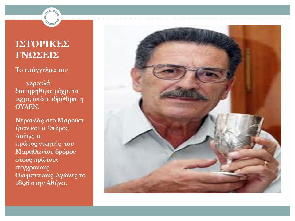 ΙΣΤΟΡΙΚΕΣ ΓΝΩΣΕΙΣ Το επάγγελμα του νερουλά διατηρήθηκε μέχρι το 1930, οπότε ιδρύθηκε η ΟΥΛΕΝ. Νερουλάς στο Μαρούσι ήταν και ο Σπύρος Λούης, ο πρώτος ν