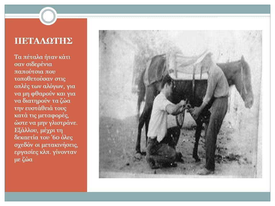 ΠΕΤΑΛΩΤΗΣ Τα πέταλα ήταν κάτι σαν σιδερένια παπούτσια που τοποθετούσαν στις οπλές των αλόγων, για να μη φθαρούν και για να διατηρούν τα ζώα την ευστάθειά τους κατά τις μεταφορές, ώστε να μην γλιστράνε.