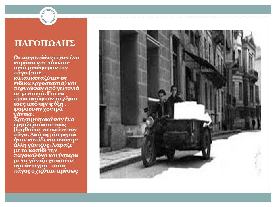 ΠΑΓΟΠΩΛΗΣ Οι παγοπώλες είχαν ένα καρότσι και πάνω σε αυτά μετέφεραν τον πάγο (που κατασκευαζόταν σε ειδικά εργοστάσια) και περνούσαν από γειτονιά σε γειτονιά.