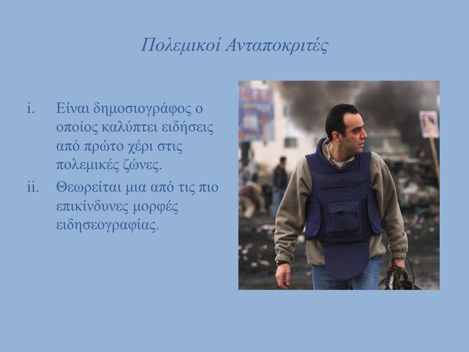 Πολεμικοί Ανταποκριτές i.Είναι δημοσιογράφος ο οποίος καλύπτει ειδήσεις από πρώτο χέρι στις πολεμικές ζώνες. ii.Θεωρείται μια από τις πιο επικίνδυνες