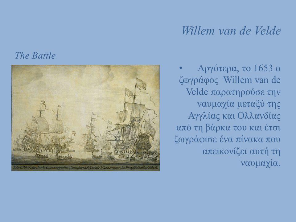 Willem van de Velde The Battle Αργότερα, το 1653 ο ζωγράφος Willem van de Velde παρατηρούσε την ναυμαχία μεταξύ της Αγγλίας και Ολλανδίας από τη βάρκα