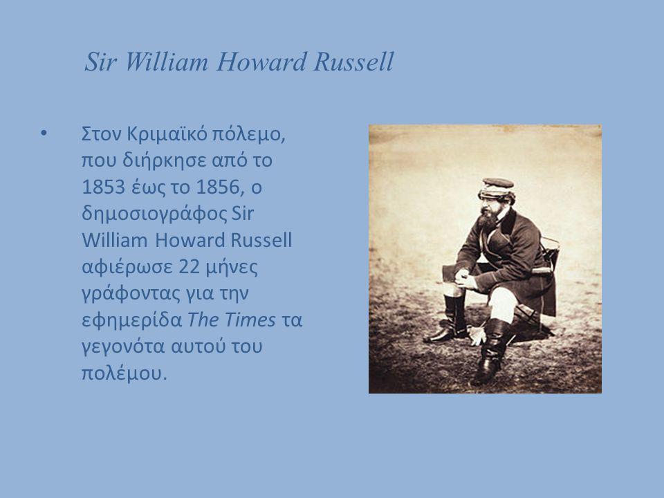 Sir William Howard Russell Στον Κριμαϊκό πόλεμο, που διήρκησε από το 1853 έως το 1856, ο δημοσιογράφος Sir William Howard Russell αφιέρωσε 22 μήνες γρ